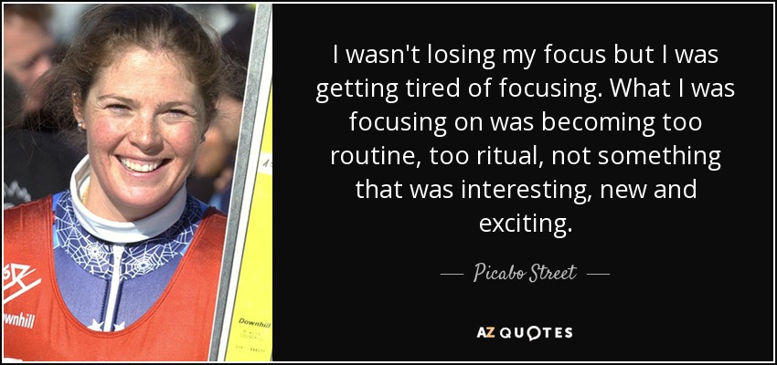 I wasn't losing my focus but I was getting tired of focusing. What I was focusing on was becoming too routine, too ritual, not something that was interesting, new and exciting. - Picabo Street