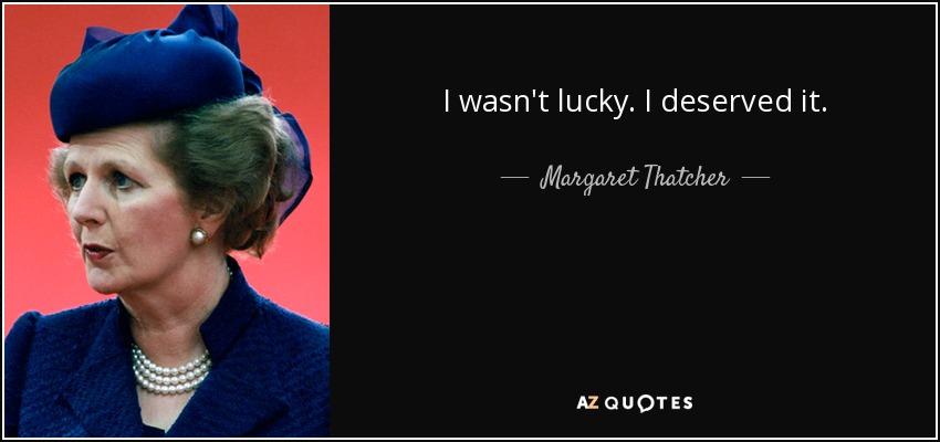 I wasn't lucky. I deserved it. - Margaret Thatcher