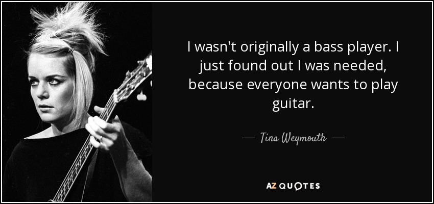 I wasn't originally a bass player. I just found out I was needed, because everyone wants to play guitar. - Tina Weymouth