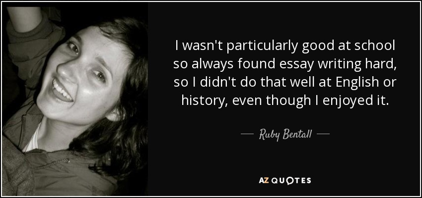 I wasn't particularly good at school so always found essay writing hard, so I didn't do that well at English or history, even though I enjoyed it. - Ruby Bentall