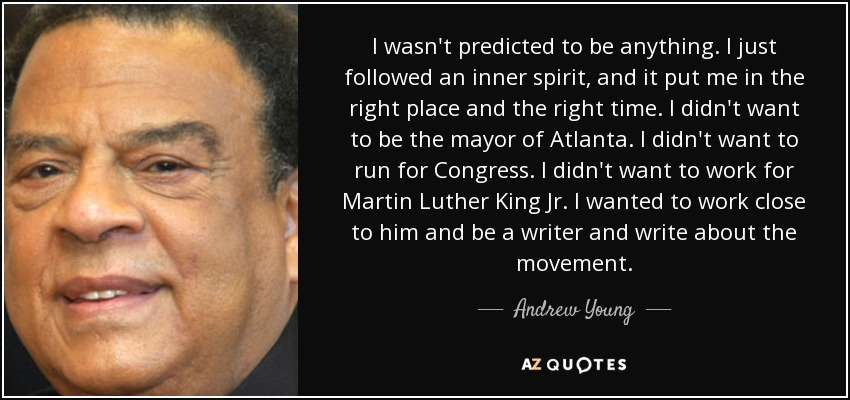 I wasn't predicted to be anything. I just followed an inner spirit, and it put me in the right place and the right time. I didn't want to be the mayor of Atlanta. I didn't want to run for Congress. I didn't want to work for Martin Luther King Jr. I wanted to work close to him and be a writer and write about the movement. - Andrew Young