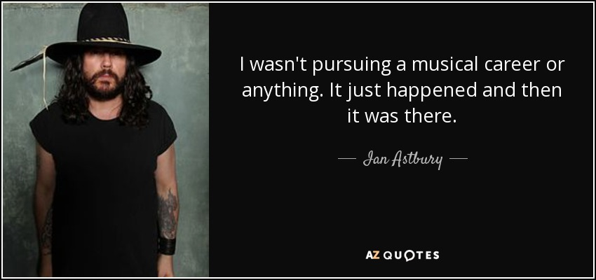 I wasn't pursuing a musical career or anything. It just happened and then it was there. - Ian Astbury
