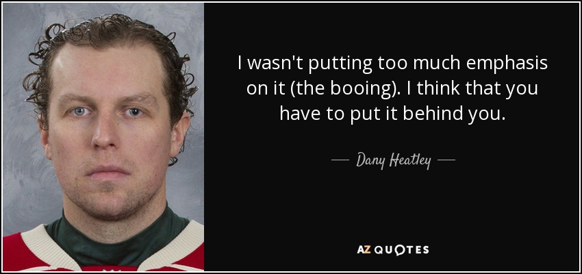 I wasn't putting too much emphasis on it (the booing). I think that you have to put it behind you. - Dany Heatley