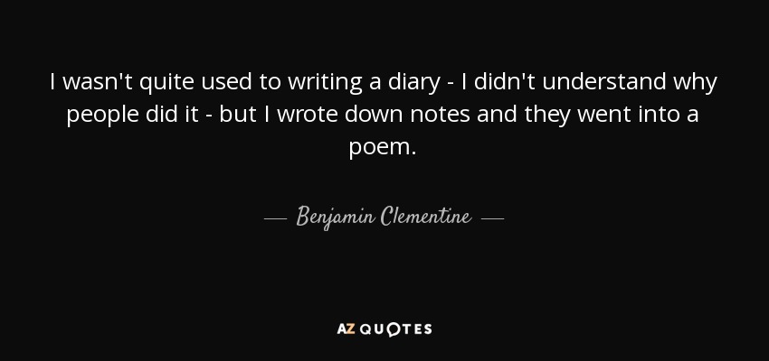 I wasn't quite used to writing a diary - I didn't understand why people did it - but I wrote down notes and they went into a poem. - Benjamin Clementine