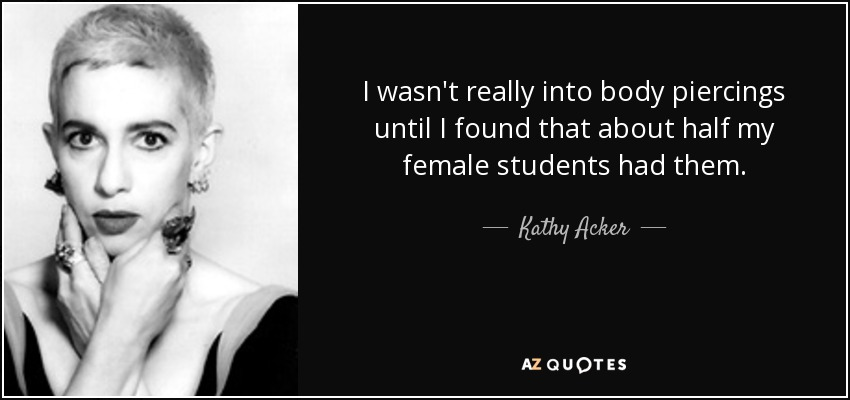 I wasn't really into body piercings until I found that about half my female students had them. - Kathy Acker