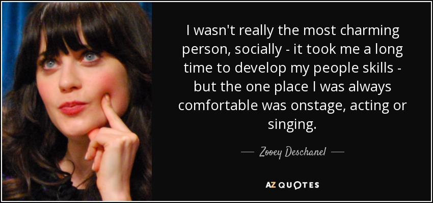 I wasn't really the most charming person, socially - it took me a long time to develop my people skills - but the one place I was always comfortable was onstage, acting or singing. - Zooey Deschanel