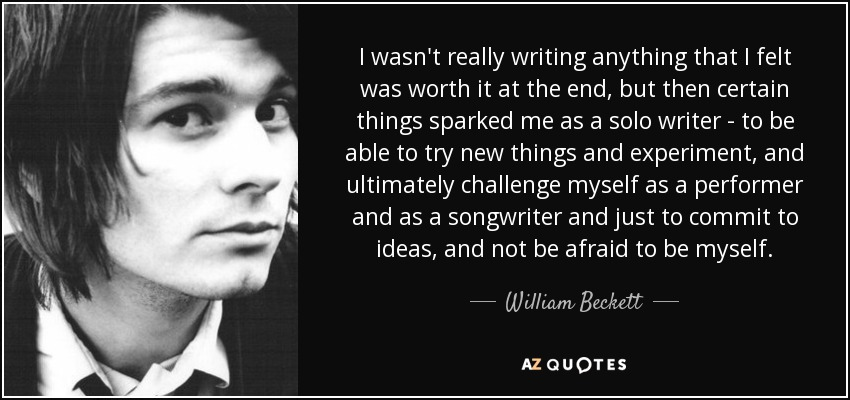 I wasn't really writing anything that I felt was worth it at the end, but then certain things sparked me as a solo writer - to be able to try new things and experiment, and ultimately challenge myself as a performer and as a songwriter and just to commit to ideas, and not be afraid to be myself. - William Beckett