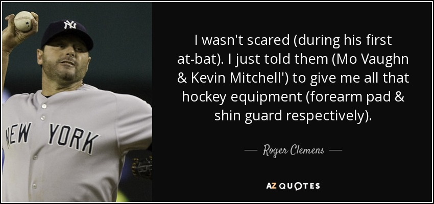 I wasn't scared (during his first at-bat). I just told them (Mo Vaughn & Kevin Mitchell') to give me all that hockey equipment (forearm pad & shin guard respectively). - Roger Clemens