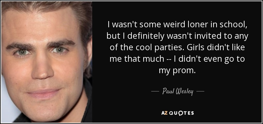 I wasn't some weird loner in school, but I definitely wasn't invited to any of the cool parties. Girls didn't like me that much -- I didn't even go to my prom. - Paul Wesley