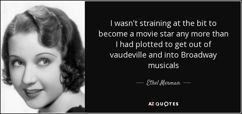 I wasn't straining at the bit to become a movie star any more than I had plotted to get out of vaudeville and into Broadway musicals - Ethel Merman