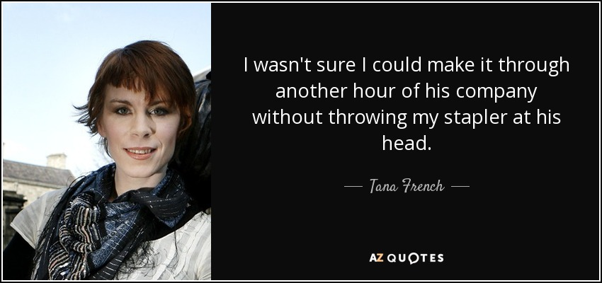 I wasn't sure I could make it through another hour of his company without throwing my stapler at his head. - Tana French