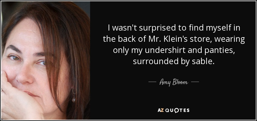 I wasn't surprised to find myself in the back of Mr. Klein's store, wearing only my undershirt and panties, surrounded by sable. - Amy Bloom