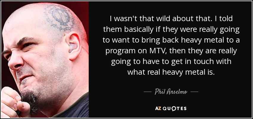 I wasn't that wild about that. I told them basically if they were really going to want to bring back heavy metal to a program on MTV, then they are really going to have to get in touch with what real heavy metal is. - Phil Anselmo