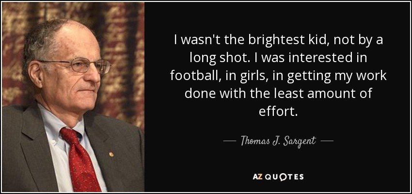 I wasn't the brightest kid, not by a long shot. I was interested in football, in girls, in getting my work done with the least amount of effort. - Thomas J. Sargent