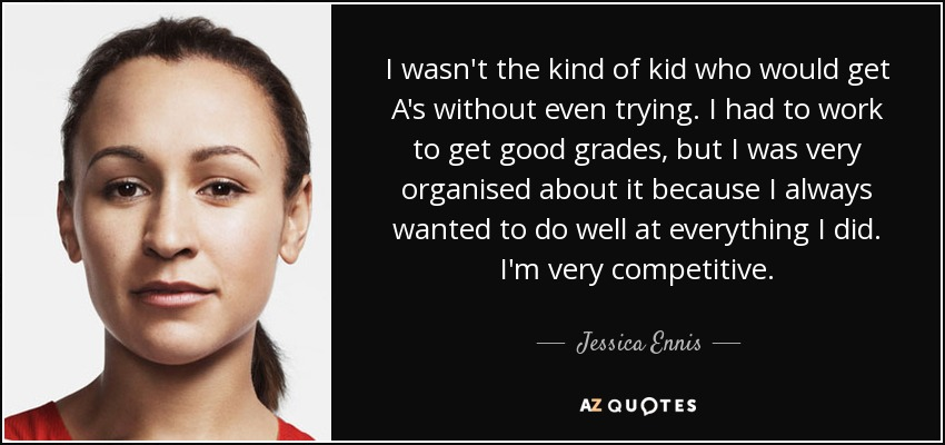 I wasn't the kind of kid who would get A's without even trying. I had to work to get good grades, but I was very organised about it because I always wanted to do well at everything I did. I'm very competitive. - Jessica Ennis