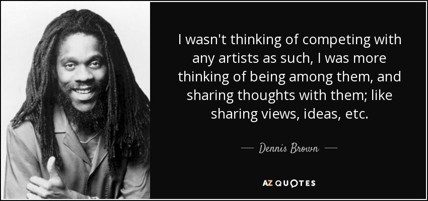 I wasn't thinking of competing with any artists as such, I was more thinking of being among them, and sharing thoughts with them; like sharing views, ideas, etc. - Dennis Brown