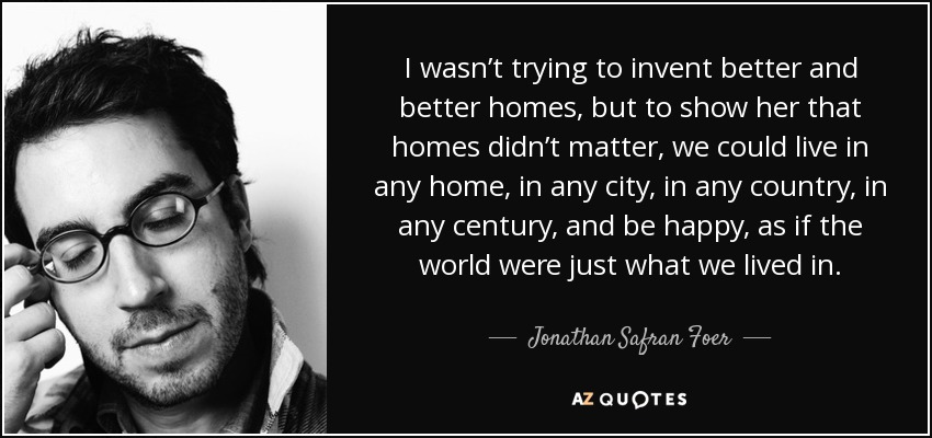 I wasn't trying to invent better and better homes, but to show her that homes didn't matter, we could live in any home, in any city, in any country, in any century, and be happy, as if the world were just what we lived in. - Jonathan Safran Foer