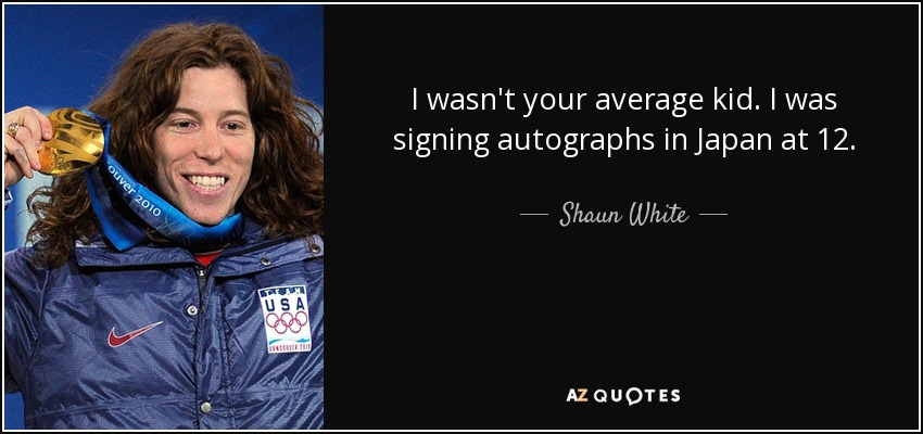 I wasn't your average kid. I was signing autographs in Japan at 12. - Shaun White