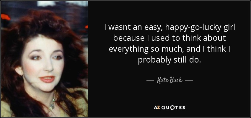 Kate Bush Quote I Wasnt An Easy Happy Go Lucky Girl Because I Used