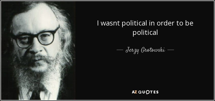 I wasnt political in order to be political - Jerzy Grotowski