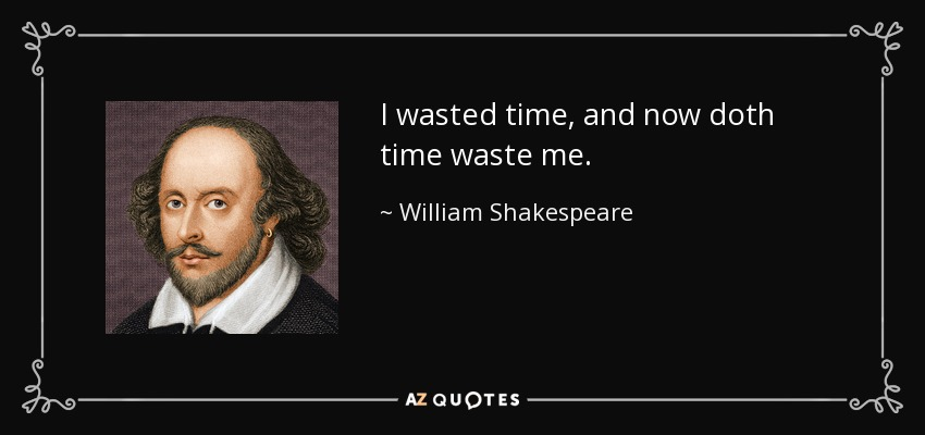 I wasted time, and now doth time waste me. - William Shakespeare