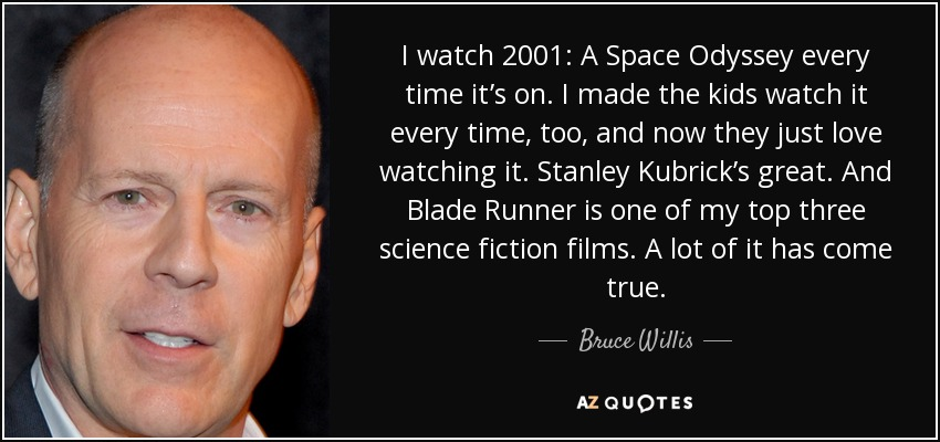 I watch 2001: A Space Odyssey every time it's on. I made the kids watch it every time, too, and now they just love watching it. Stanley Kubrick's great. And Blade Runner is one of my top three science fiction films. A lot of it has come true. - Bruce Willis