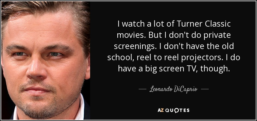 I watch a lot of Turner Classic movies. But I don't do private screenings. I don't have the old school, reel to reel projectors. I do have a big screen TV, though. - Leonardo DiCaprio