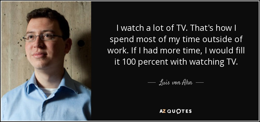 I watch a lot of TV. That's how I spend most of my time outside of work. If I had more time, I would fill it 100 percent with watching TV. - Luis von Ahn