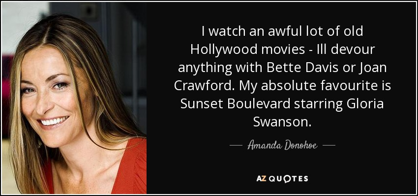 I watch an awful lot of old Hollywood movies - Ill devour anything with Bette Davis or Joan Crawford. My absolute favourite is Sunset Boulevard starring Gloria Swanson. - Amanda Donohoe