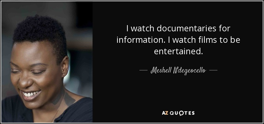 I watch documentaries for information. I watch films to be entertained. - Meshell Ndegeocello