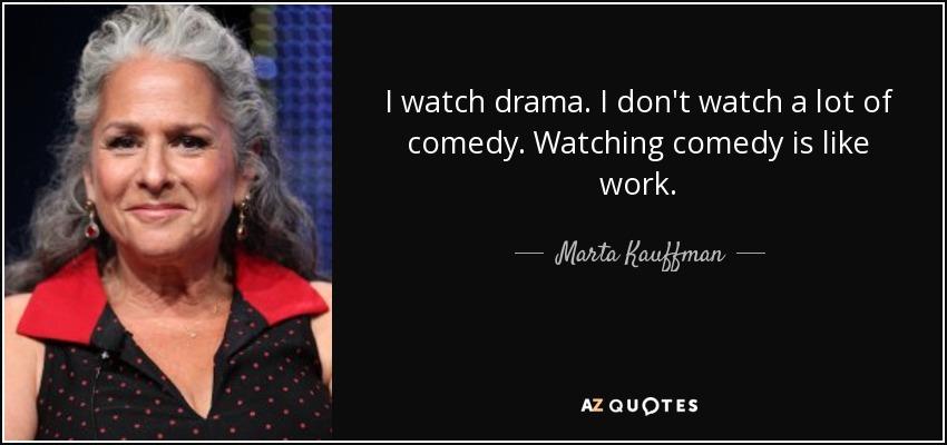 I watch drama. I don't watch a lot of comedy. Watching comedy is like work. - Marta Kauffman