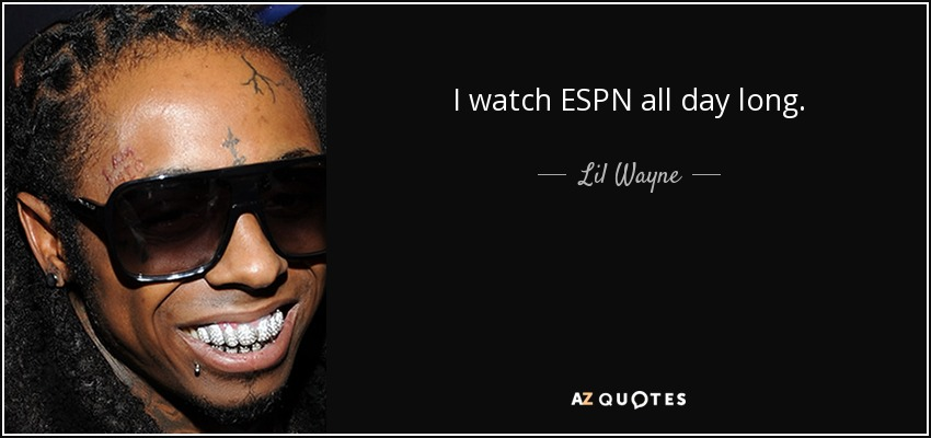 I watch ESPN all day long. - Lil Wayne