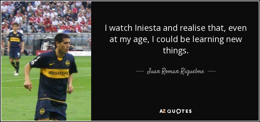 I watch Iniesta and realise that, even at my age, I could be learning new things. - Juan Roman Riquelme