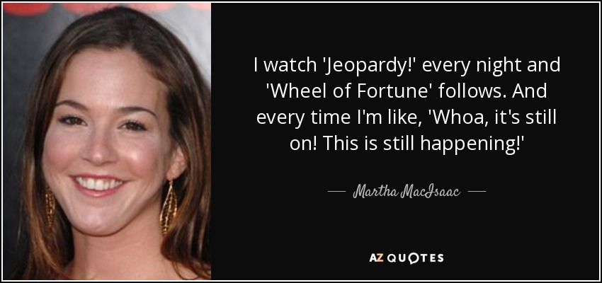 I watch 'Jeopardy!' every night and 'Wheel of Fortune' follows. And every time I'm like, 'Whoa, it's still on! This is still happening!' - Martha MacIsaac