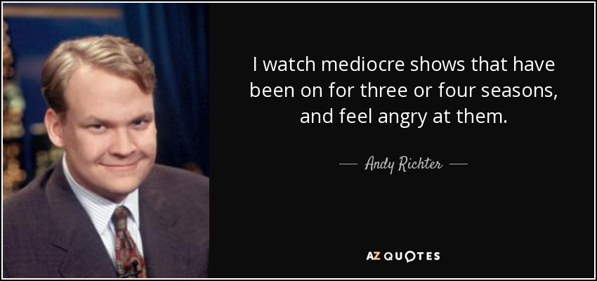 I watch mediocre shows that have been on for three or four seasons, and feel angry at them. - Andy Richter