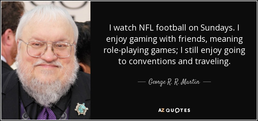 I watch NFL football on Sundays. I enjoy gaming with friends, meaning role-playing games; I still enjoy going to conventions and traveling. - George R. R. Martin