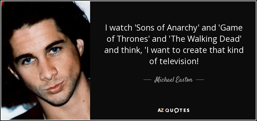 I watch 'Sons of Anarchy' and 'Game of Thrones' and 'The Walking Dead' and think, 'I want to create that kind of television! - Michael Easton