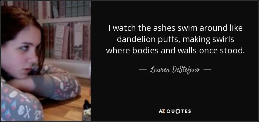 I watch the ashes swim around like dandelion puffs, making swirls where bodies and walls once stood. - Lauren DeStefano