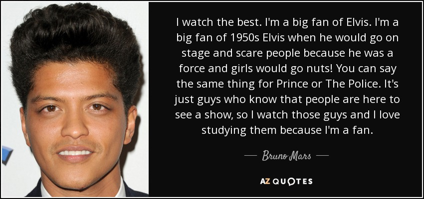 I watch the best. I'm a big fan of Elvis. I'm a big fan of 1950s Elvis when he would go on stage and scare people because he was a force and girls would go nuts! You can say the same thing for Prince or The Police. It's just guys who know that people are here to see a show, so I watch those guys and I love studying them because I'm a fan. - Bruno Mars