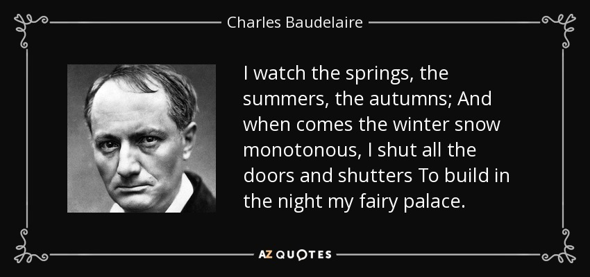 I watch the springs, the summers, the autumns; And when comes the winter snow monotonous, I shut all the doors and shutters To build in the night my fairy palace. - Charles Baudelaire