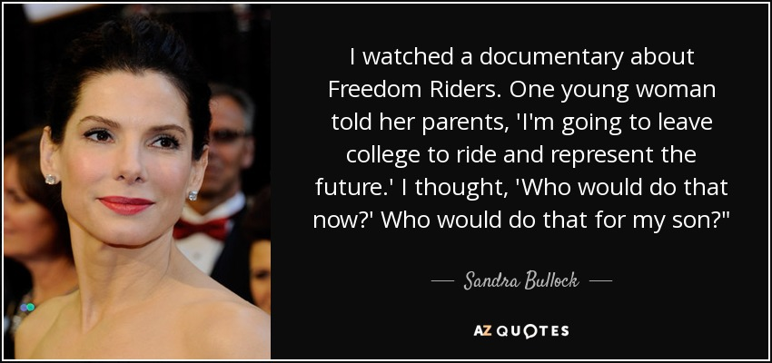 I watched a documentary about Freedom Riders. One young woman told her parents, 'I'm going to leave college to ride and represent the future.' I thought, 'Who would do that now?' Who would do that for my son?