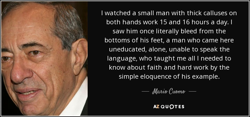 I watched a small man with thick calluses on both hands work 15 and 16 hours a day. I saw him once literally bleed from the bottoms of his feet, a man who came here uneducated, alone, unable to speak the language, who taught me all I needed to know about faith and hard work by the simple eloquence of his example. - Mario Cuomo