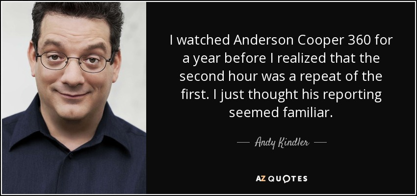 I watched Anderson Cooper 360 for a year before I realized that the second hour was a repeat of the first. I just thought his reporting seemed familiar. - Andy Kindler