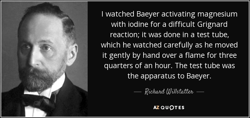 I watched Baeyer activating magnesium with iodine for a difficult Grignard reaction; it was done in a test tube, which he watched carefully as he moved it gently by hand over a flame for three quarters of an hour. The test tube was the apparatus to Baeyer. - Richard Willstatter