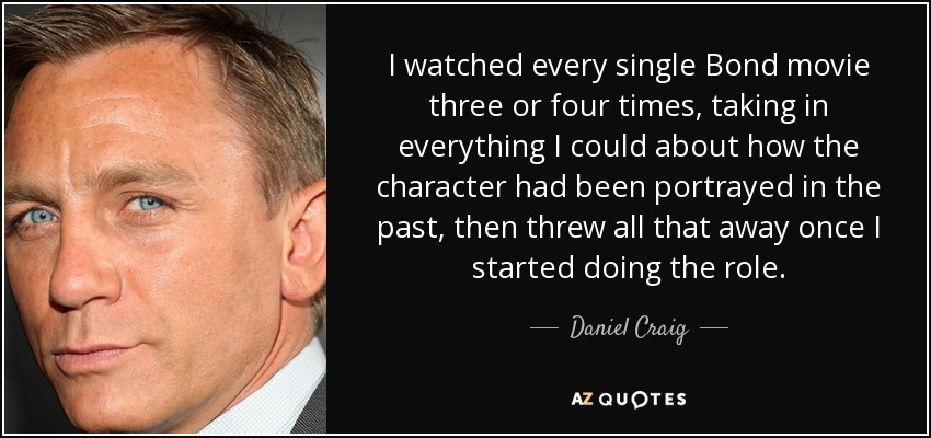 I watched every single Bond movie three or four times, taking in everything I could about how the character had been portrayed in the past, then threw all that away once I started doing the role. - Daniel Craig