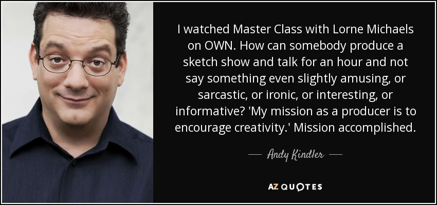 I watched Master Class with Lorne Michaels on OWN. How can somebody produce a sketch show and talk for an hour and not say something even slightly amusing, or sarcastic, or ironic, or interesting, or informative? 'My mission as a producer is to encourage creativity.' Mission accomplished. - Andy Kindler