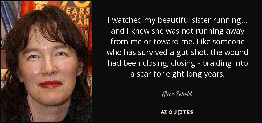 I watched my beautiful sister running . . . and I knew she was not running away from me or toward me. Like someone who has survived a gut-shot, the wound had been closing, closing - braiding into a scar for eight long years. - Alice Sebold