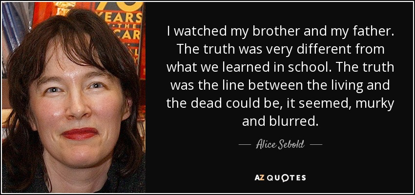 I watched my brother and my father. The truth was very different from what we learned in school. The truth was the line between the living and the dead could be, it seemed, murky and blurred. - Alice Sebold