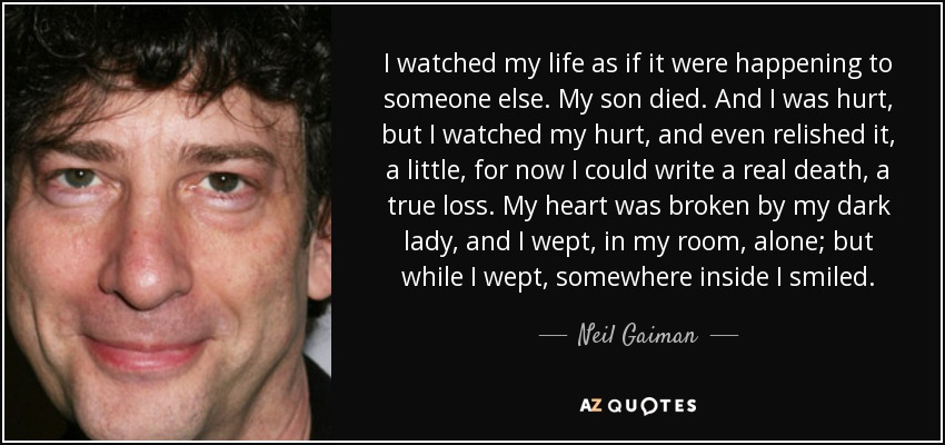 I watched my life as if it were happening to someone else. My son died. And I was hurt, but I watched my hurt, and even relished it, a little, for now I could write a real death, a true loss. My heart was broken by my dark lady, and I wept, in my room, alone; but while I wept, somewhere inside I smiled. - Neil Gaiman