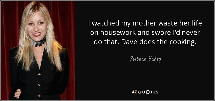 Siobhan Fahey Quote I Watched My Mother Waste Her Life On Housework